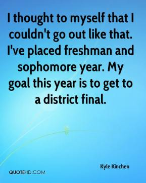 Kyle Kinchen  - I thought to myself that I couldn't go out like that. I've placed freshman and sophomore year. My goal this year is to get to a district final.
