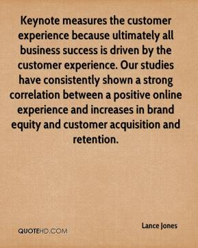 Lance Jones  - Keynote measures the customer experience because ultimately all business success is driven by the customer experience. Our studies have consistently shown a strong correlation between a positive online experience and increases in brand equity and customer acquisition and retention.