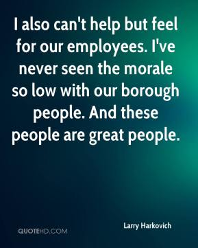 Larry Harkovich  - I also can't help but feel for our employees. I've never seen the morale so low with our borough people. And these people are great people.