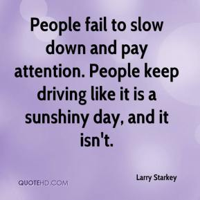 Larry Starkey  - People fail to slow down and pay attention. People keep driving like it is a sunshiny day, and it isn't.
