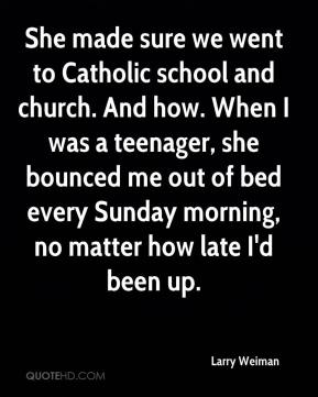 Larry Weiman  - She made sure we went to Catholic school and church. And how. When I was a teenager, she bounced me out of bed every Sunday morning, no matter how late I'd been up.