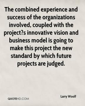 Larry Woolf  - The combined experience and success of the organizations involved, coupled with the project?s innovative vision and business model is going to make this project the new standard by which future projects are judged.