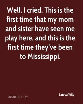 Latoya Wily  - Well, I cried. This is the first time that my mom and sister have seen me play here, and this is the first time they've been to Mississippi.