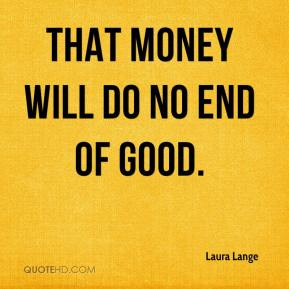 Laura Lange  - That money will do no end of good.