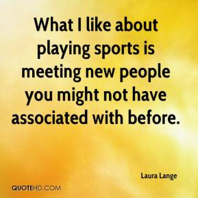 Laura Lange  - What I like about playing sports is meeting new people you might not have associated with before.