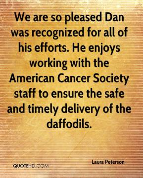Laura Peterson  - We are so pleased Dan was recognized for all of his efforts. He enjoys working with the American Cancer Society staff to ensure the safe and timely delivery of the daffodils.