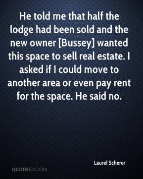 Laurel Scherer  - He told me that half the lodge had been sold and the new owner [Bussey] wanted this space to sell real estate. I asked if I could move to another area or even pay rent for the space. He said no.