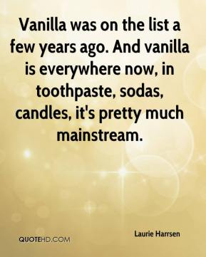 Laurie Harrsen  - Vanilla was on the list a few years ago. And vanilla is everywhere now, in toothpaste, sodas, candles, it's pretty much mainstream.