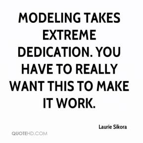 Laurie Sikora  - Modeling takes extreme dedication. You have to really want this to make it work.