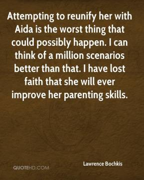 Lawrence Bochkis  - Attempting to reunify her with Aida is the worst thing that could possibly happen. I can think of a million scenarios better than that. I have lost faith that she will ever improve her parenting skills.