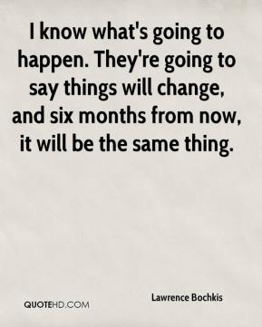 Lawrence Bochkis  - I know what's going to happen. They're going to say things will change, and six months from now, it will be the same thing.