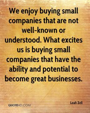 Leah Zell  - We enjoy buying small companies that are not well-known or understood. What excites us is buying small companies that have the ability and potential to become great businesses.
