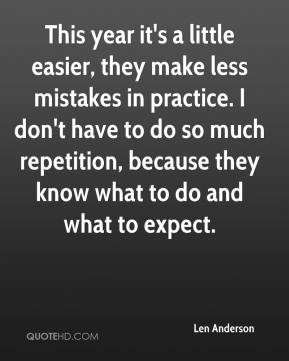 Len Anderson  - This year it's a little easier, they make less mistakes in practice. I don't have to do so much repetition, because they know what to do and what to expect.