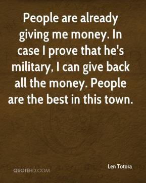 Len Totora  - People are already giving me money. In case I prove that he's military, I can give back all the money. People are the best in this town.
