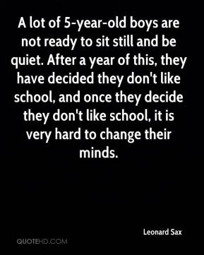 Leonard Sax  - A lot of 5-year-old boys are not ready to sit still and be quiet. After a year of this, they have decided they don't like school, and once they decide they don't like school, it is very hard to change their minds.