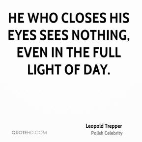 Leopold Trepper - He who closes his eyes sees nothing, even in the full light of day.