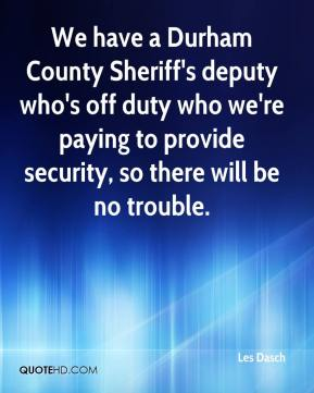 Les Dasch  - We have a Durham County Sheriff's deputy who's off duty who we're paying to provide security, so there will be no trouble.