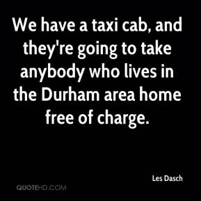 Les Dasch  - We have a taxi cab, and they're going to take anybody who lives in the Durham area home free of charge.