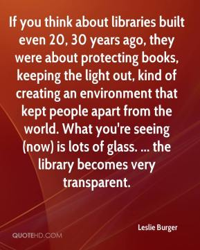 Leslie Burger  - If you think about libraries built even 20, 30 years ago, they were about protecting books, keeping the light out, kind of creating an environment that kept people apart from the world. What you're seeing (now) is lots of glass. ... the library becomes very transparent.
