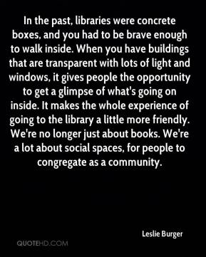 Leslie Burger  - In the past, libraries were concrete boxes, and you had to be brave enough to walk inside. When you have buildings that are transparent with lots of light and windows, it gives people the opportunity to get a glimpse of what's going on inside. It makes the whole experience of going to the library a little more friendly. We're no longer just about books. We're a lot about social spaces, for people to congregate as a community.