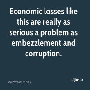Li Jinhua  - Economic losses like this are really as serious a problem as embezzlement and corruption.