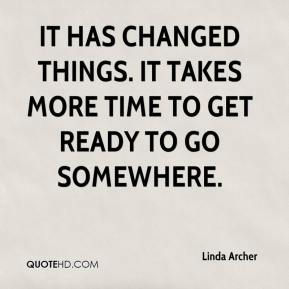 Linda Archer  - It has changed things. It takes more time to get ready to go somewhere.