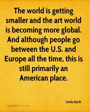 Linda Earle  - The world is getting smaller and the art world is becoming more global. And although people go between the U.S. and Europe all the time, this is still primarily an American place.