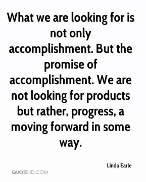 Linda Earle  - What we are looking for is not only accomplishment. But the promise of accomplishment. We are not looking for products but rather, progress, a moving forward in some way.