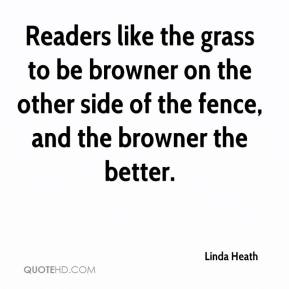 Linda Heath  - Readers like the grass to be browner on the other side of the fence, and the browner the better.