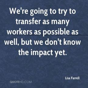 Lisa Farrell  - We're going to try to transfer as many workers as possible as well, but we don't know the impact yet.