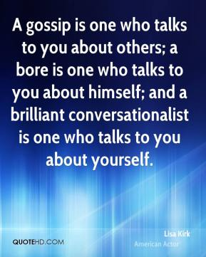Lisa Kirk  - A gossip is one who talks to you about others; a bore is one who talks to you about himself; and a brilliant conversationalist is one who talks to you about yourself.