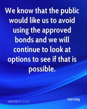 Lisa Lang  - We know that the public would like us to avoid using the approved bonds and we will continue to look at options to see if that is possible.