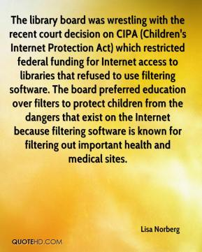 Lisa Norberg  - The library board was wrestling with the recent court decision on CIPA (Children's Internet Protection Act) which restricted federal funding for Internet access to libraries that refused to use filtering software. The board preferred education over filters to protect children from the dangers that exist on the Internet because filtering software is known for filtering out important health and medical sites.