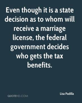 Lisa Padilla  - Even though it is a state decision as to whom will receive a marriage license, the federal government decides who gets the tax benefits.