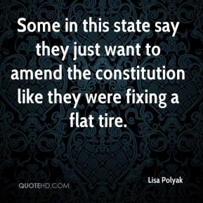 Lisa Polyak  - Some in this state say they just want to amend the constitution like they were fixing a flat tire.