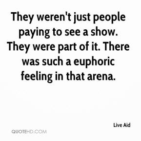 Live Aid  - They weren't just people paying to see a show. They were part of it. There was such a euphoric feeling in that arena.