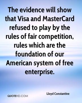 Lloyd Constantine  - The evidence will show that Visa and MasterCard refused to play by the rules of fair competition, rules which are the foundation of our American system of free enterprise.