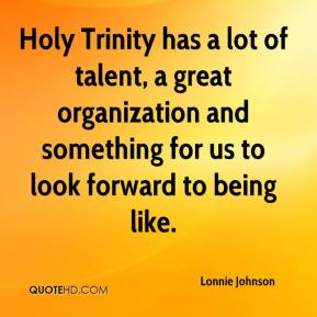 Lonnie Johnson  - Holy Trinity has a lot of talent, a great organization and something for us to look forward to being like.