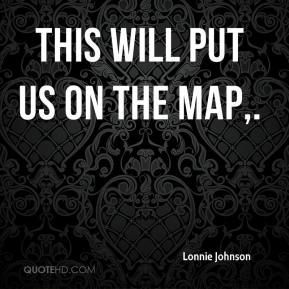 Lonnie Johnson  - This will put us on the map.