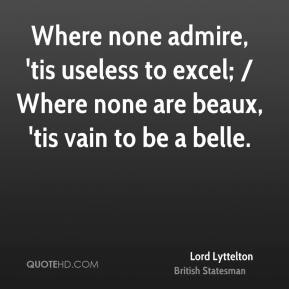 Lord Lyttelton  - Where none admire, 'tis useless to excel; / Where none are beaux, 'tis vain to be a belle.