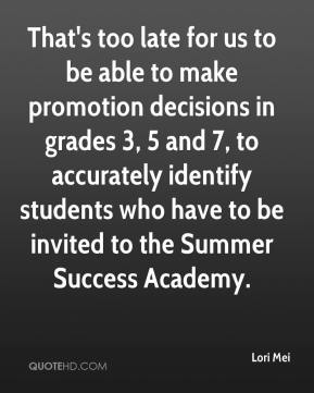 Lori Mei  - That's too late for us to be able to make promotion decisions in grades 3, 5 and 7, to accurately identify students who have to be invited to the Summer Success Academy.