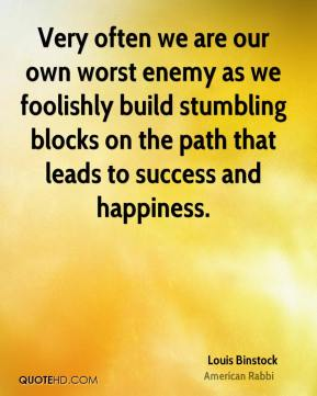 Louis Binstock  - Very often we are our own worst enemy as we foolishly build stumbling blocks on the path that leads to success and happiness.