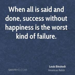 Louis Binstock  - When all is said and done, success without happiness is the worst kind of failure.
