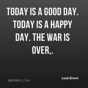 Louis Brown  - Today is a good day. Today is a happy day. The war is over.