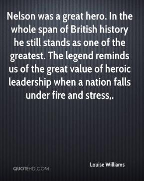 Louise Williams  - Nelson was a great hero. In the whole span of British history he still stands as one of the greatest. The legend reminds us of the great value of heroic leadership when a nation falls under fire and stress.