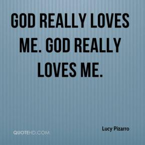 Lucy Pizarro  - God really loves me. God really loves me.