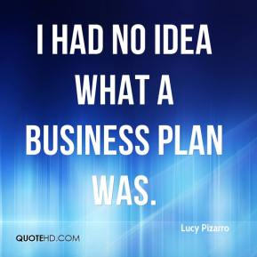 Lucy Pizarro  - I had no idea what a business plan was.