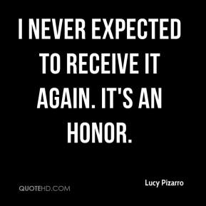 Lucy Pizarro  - I never expected to receive it again. It's an honor.
