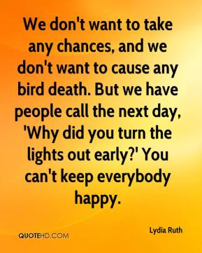Lydia Ruth  - We don't want to take any chances, and we don't want to cause any bird death. But we have people call the next day, 'Why did you turn the lights out early?' You can't keep everybody happy.