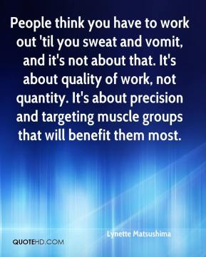 Lynette Matsushima  - People think you have to work out 'til you sweat and vomit, and it's not about that. It's about quality of work, not quantity. It's about precision and targeting muscle groups that will benefit them most.